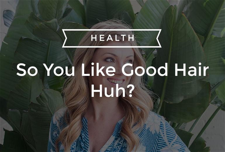 So You Like Good Hair Huh?