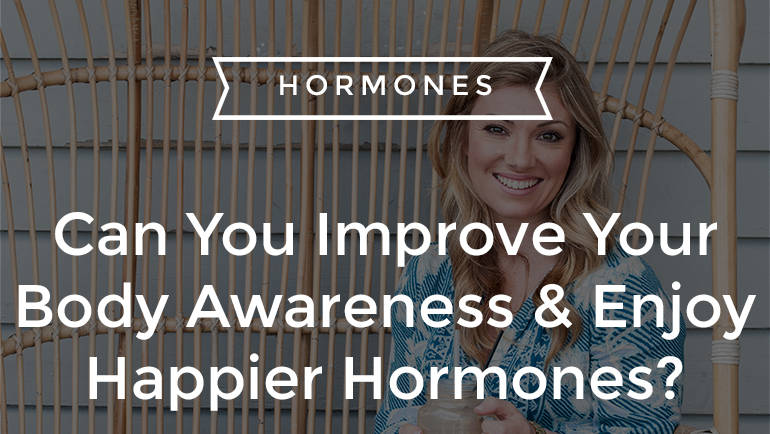 Can You Improve Your Body Awareness & Enjoy Happier Hormones?