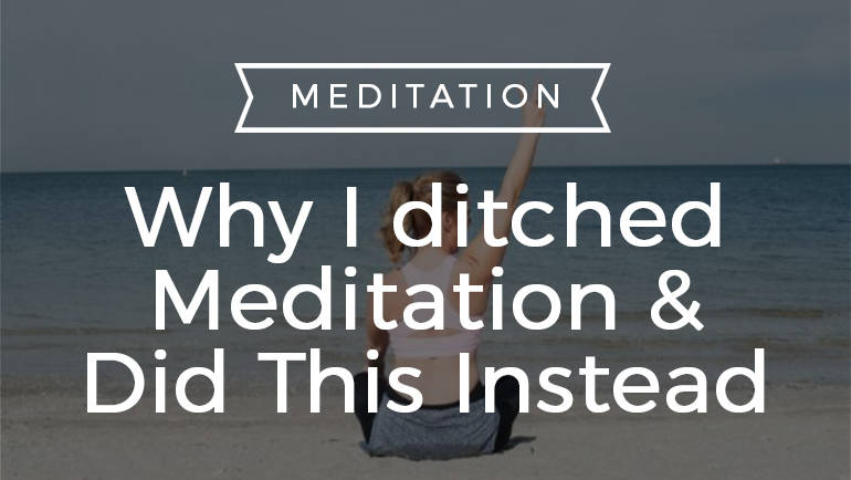 Why I ditched Meditation & Did This Instead