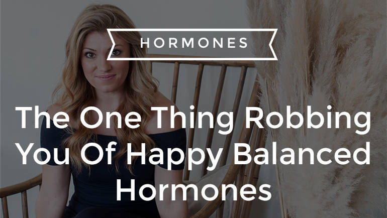 The One Thing Robbing You Of Happy Balanced Hormones
