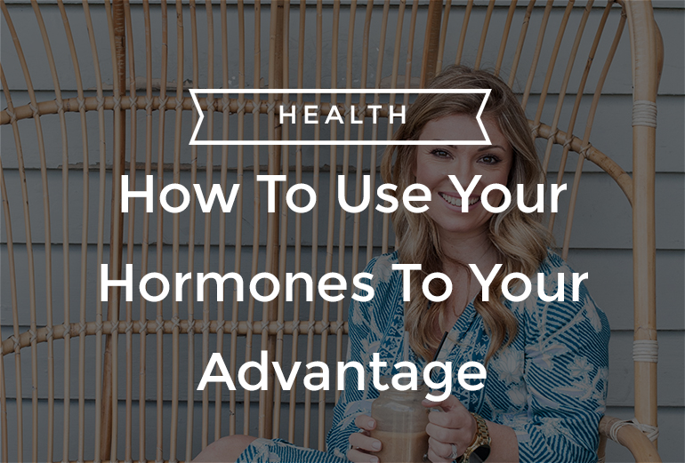 How To Use Your Hormones To Your Advantage