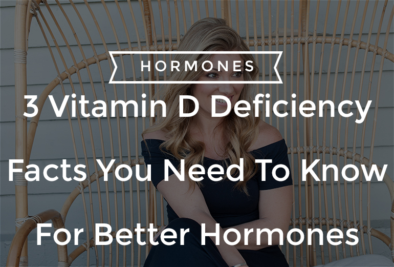 3 Vitamin D Deficiency Facts You Need To Know For Better Hormones